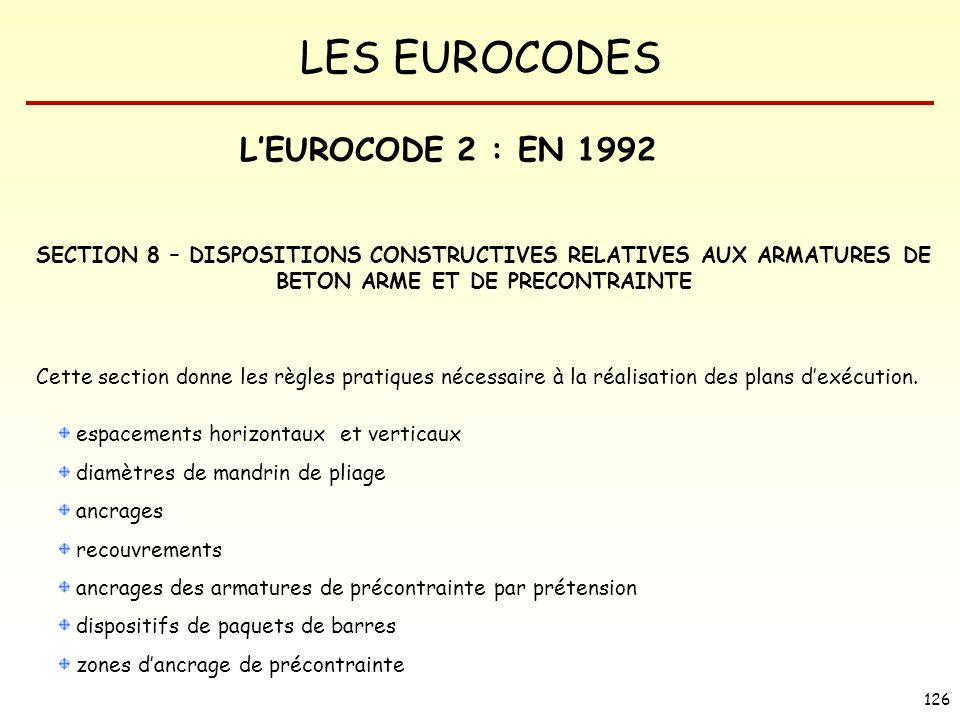 LES EUROCODES 126 LEUROCODE 2 : EN 1992 SECTION 8 – DISPOSITIONS CONSTRUCTIVES RELATIVES AUX ARMATURES DE BETON ARME ET DE PRECONTRAINTE Cette section donne les règles pratiques nécessaire à la réalisation des plans dexécution.