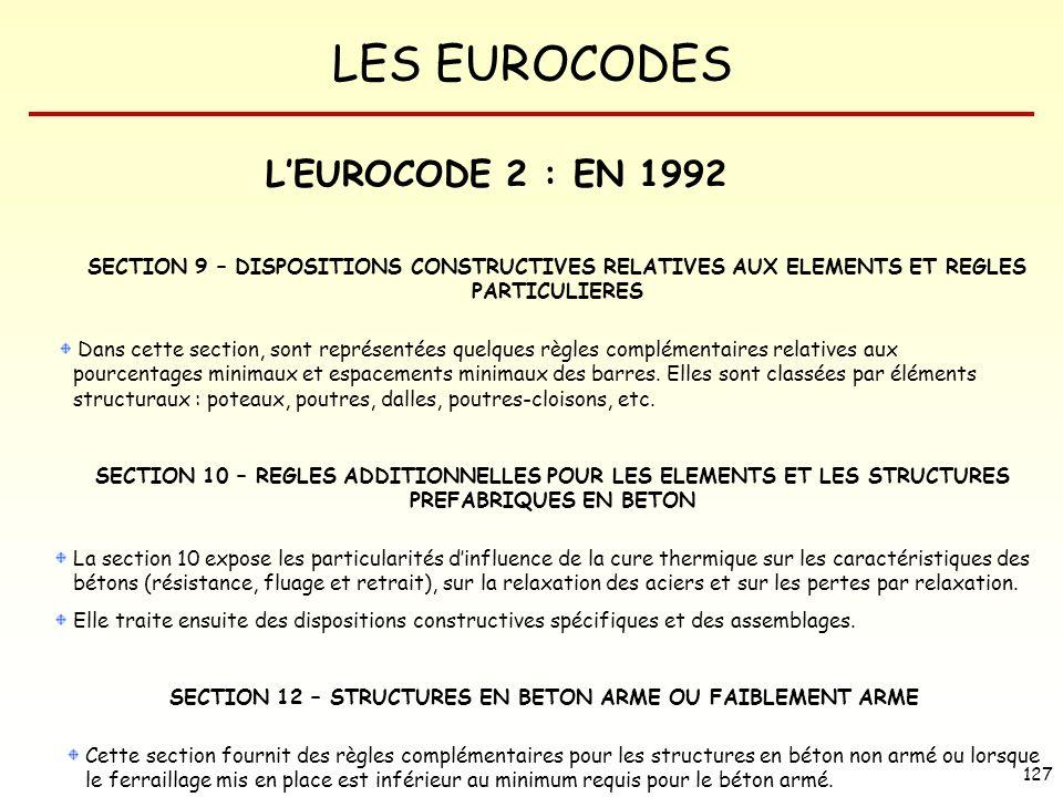 LES EUROCODES 127 LEUROCODE 2 : EN 1992 SECTION 12 – STRUCTURES EN BETON ARME OU FAIBLEMENT ARME Cette section fournit des règles complémentaires pour