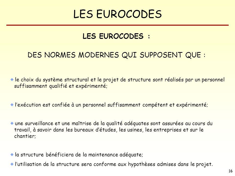 LES EUROCODES 16 LES EUROCODES : DES NORMES MODERNES QUI SUPPOSENT QUE : le choix du système structural et le projet de structure sont réalisés par un