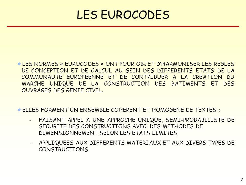 LES EUROCODES 13 Les EUROCODES constituent : Un ensemble de RÈGLES COMMUNES fondées sur les concepts semi-probabilistes de SÉCURITÉ des constructions, Un LANGAGE COMMUN et une culture commune pour les concepteurs européens, Un SYSTÈME COHÉRENT, Un SYSTÈME ADAPTABLE aux besoins des prescripteurs à travers certains paramètres déterminés nationalement, Une OPTIMISATION DE LA DURABILITÉ, Une ouverture vers les HAUTES RÉSISTANCES.