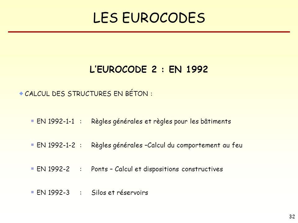 LES EUROCODES 32 LEUROCODE 2 : EN 1992 CALCUL DES STRUCTURES EN BÉTON : EN 1992-1-1 : Règles générales et règles pour les bâtiments EN 1992-1-2 : Règl
