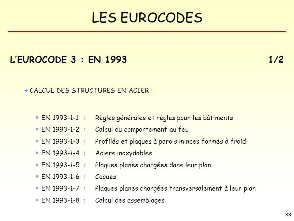 LES EUROCODES 33 LEUROCODE 3 : EN 19931/2 CALCUL DES STRUCTURES EN ACIER : EN 1993-1-1 : Règles générales et règles pour les bâtiments EN 1993-1-2 : C