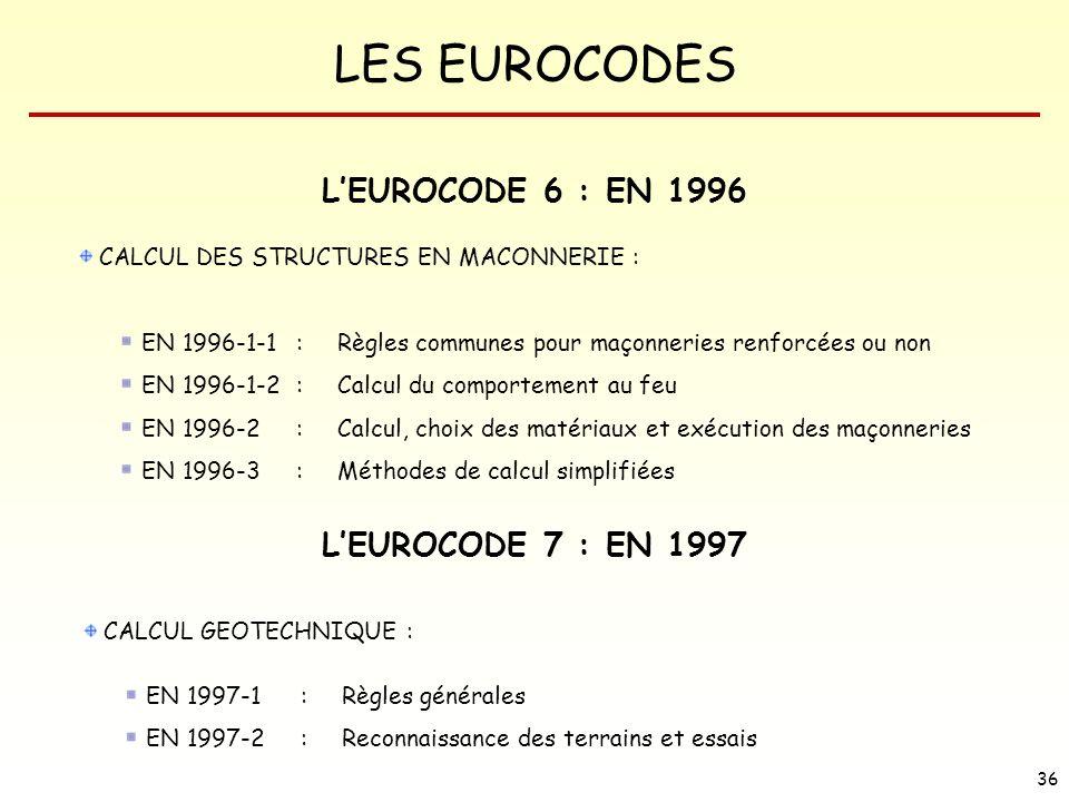 LES EUROCODES 36 LEUROCODE 6 : EN 1996 CALCUL DES STRUCTURES EN MACONNERIE : EN 1996-1-1 : Règles communes pour maçonneries renforcées ou non EN 1996-
