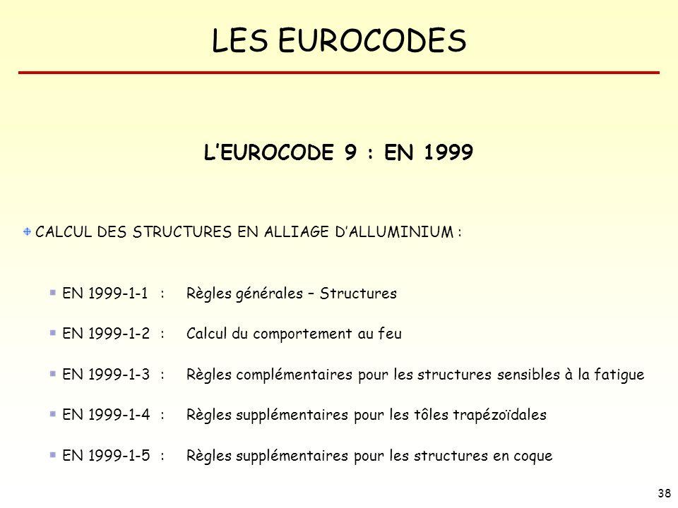 LES EUROCODES 38 LEUROCODE 9 : EN 1999 CALCUL DES STRUCTURES EN ALLIAGE DALLUMINIUM : EN 1999-1-1 : Règles générales – Structures EN 1999-1-2 : Calcul