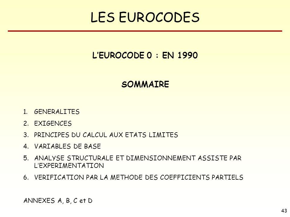 LES EUROCODES 43 LEUROCODE 0 : EN 1990 SOMMAIRE 1.GENERALITES 2.EXIGENCES 3.PRINCIPES DU CALCUL AUX ETATS LIMITES 4.VARIABLES DE BASE 5.ANALYSE STRUCT