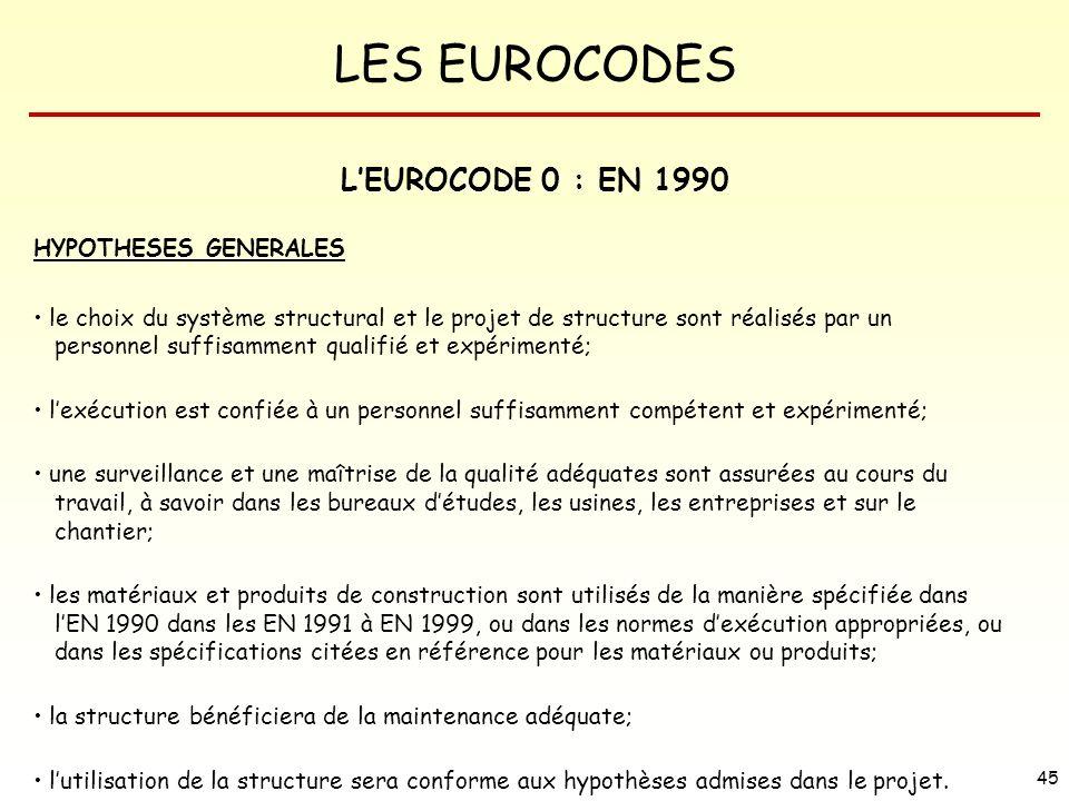 LES EUROCODES 45 LEUROCODE 0 : EN 1990 HYPOTHESES GENERALES le choix du système structural et le projet de structure sont réalisés par un personnel su