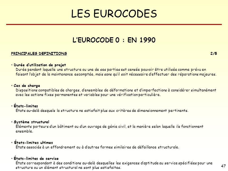 LES EUROCODES 47 LEUROCODE 0 : EN 1990 PRINCIPALES DEFINITIONS2/5 Durée dutilisation de projet Durée pendant laquelle une structure ou une de ses part