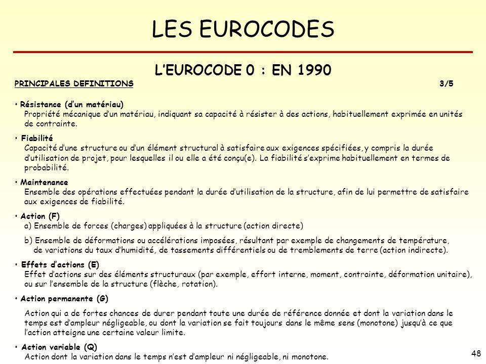 LES EUROCODES 48 LEUROCODE 0 : EN 1990 PRINCIPALES DEFINITIONS3/5 Résistance (dun matériau) Propriété mécanique dun matériau, indiquant sa capacité à