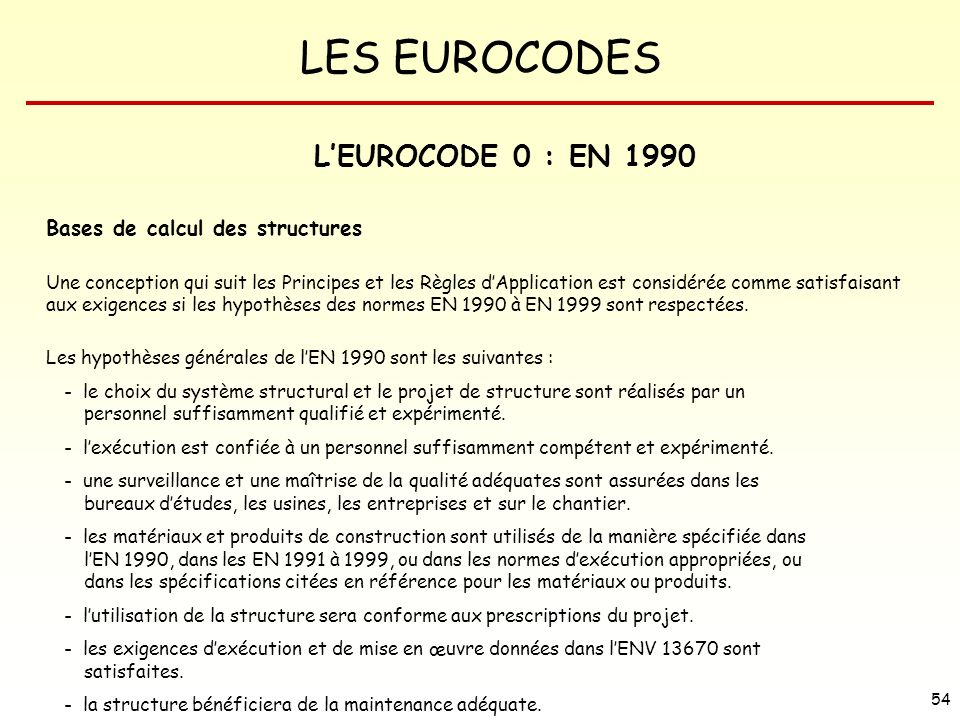 LES EUROCODES 54 LEUROCODE 0 : EN 1990 Bases de calcul des structures Une conception qui suit les Principes et les Règles dApplication est considérée