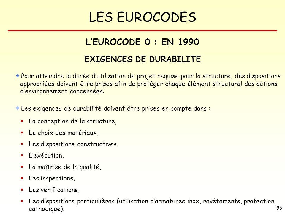 LES EUROCODES 56 EXIGENCES DE DURABILITE Pour atteindre la durée dutilisation de projet requise pour la structure, des dispositions appropriées doiven