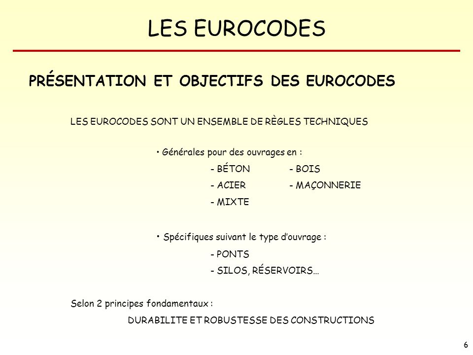 LES EUROCODES 6 PRÉSENTATION ET OBJECTIFS DES EUROCODES LES EUROCODES SONT UN ENSEMBLE DE RÈGLES TECHNIQUES Générales pour des ouvrages en : - BÉTON-