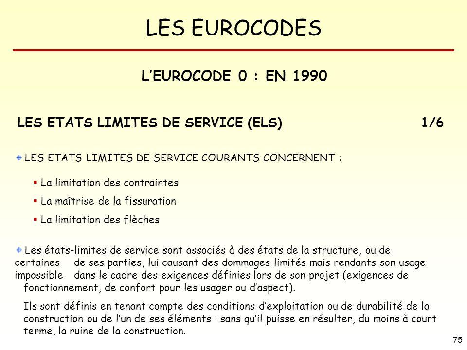 LES EUROCODES 75 LES ETATS LIMITES DE SERVICE COURANTS CONCERNENT : La limitation des contraintes La maîtrise de la fissuration La limitation des flèc