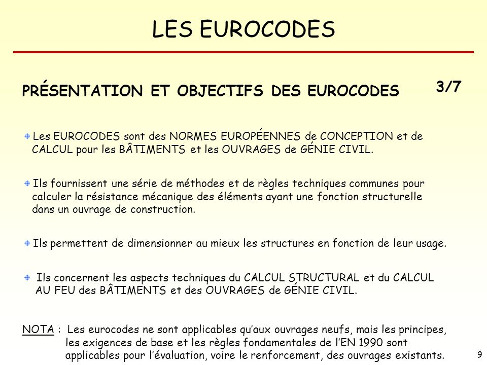 LES EUROCODES 90 EUROCODE 1 : ACTIONS SUR LES STRUCTURES SOMMAIRE 1 Section 1 – Généralités 1.1Domaine dapplication 1.2Références normatives 1.3Distinction entre Principes et Règles dApplication 1.4Termes et définitions 1.5Symboles 2Section 2 – Classification des actions 2.1Poids propre 2.2Charges dexploitation 3 Section 3 – Situations de projet 3.1Généralités 3.2Charges permanentes 3.3Charges dexploitation 4Section 4 – Poids volumiques des matériaux de construction et des matériaux stockés 4.1Généralités 5Section 5 – Poids propre des constructions 5.1Représentation des actions 5.2Valeurs caractéristiques de poids propre 6 Section 6 – Charges dexploitation des bâtiments 6.1Représentation des actions 6.2Dispositions des charges 6.3Valeurs caractéristiques des charges dexploitation 6.4Charges horizontales sur les parapets et les murs de séparation agissant comme barrières Annexe A (informative) Tableaux des valeurs nominales des poids volumiques des matériaux de construction et des valeurs nominales des poids volumiques et des angles de talus naturel des matériaux stockés Annexe B (informative) Barrière de sécurité et parapets pour parkings
