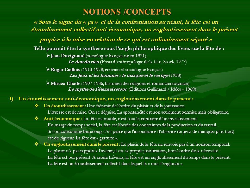 NOTIONS /CONCEPTS NOTIONS /CONCEPTS « Sous le signe du « ça » et de la confrontation au néant, la fête est un étourdissement collectif anti-économique