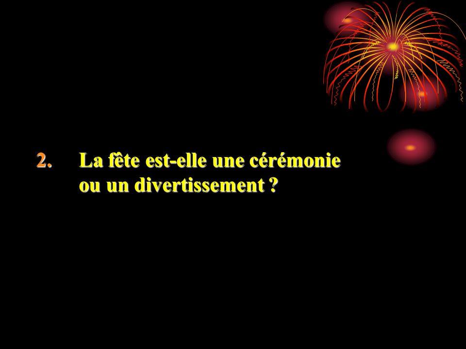 2.La fête est-elle une cérémonie ou un divertissement ?