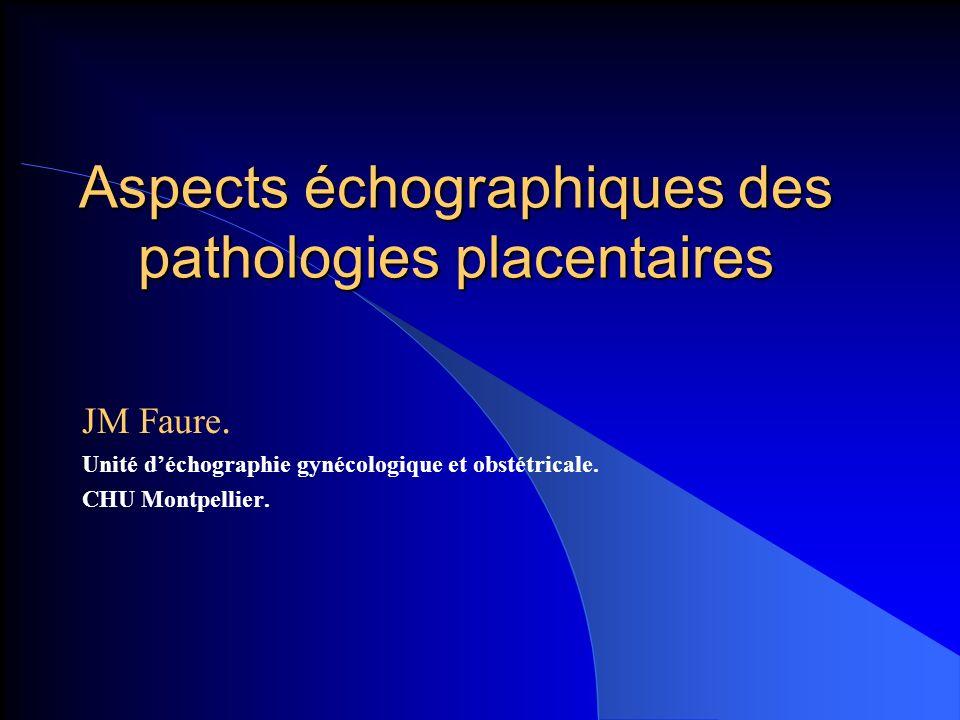 Aspects échographiques des pathologies placentaires JM Faure. Unité déchographie gynécologique et obstétricale. CHU Montpellier.