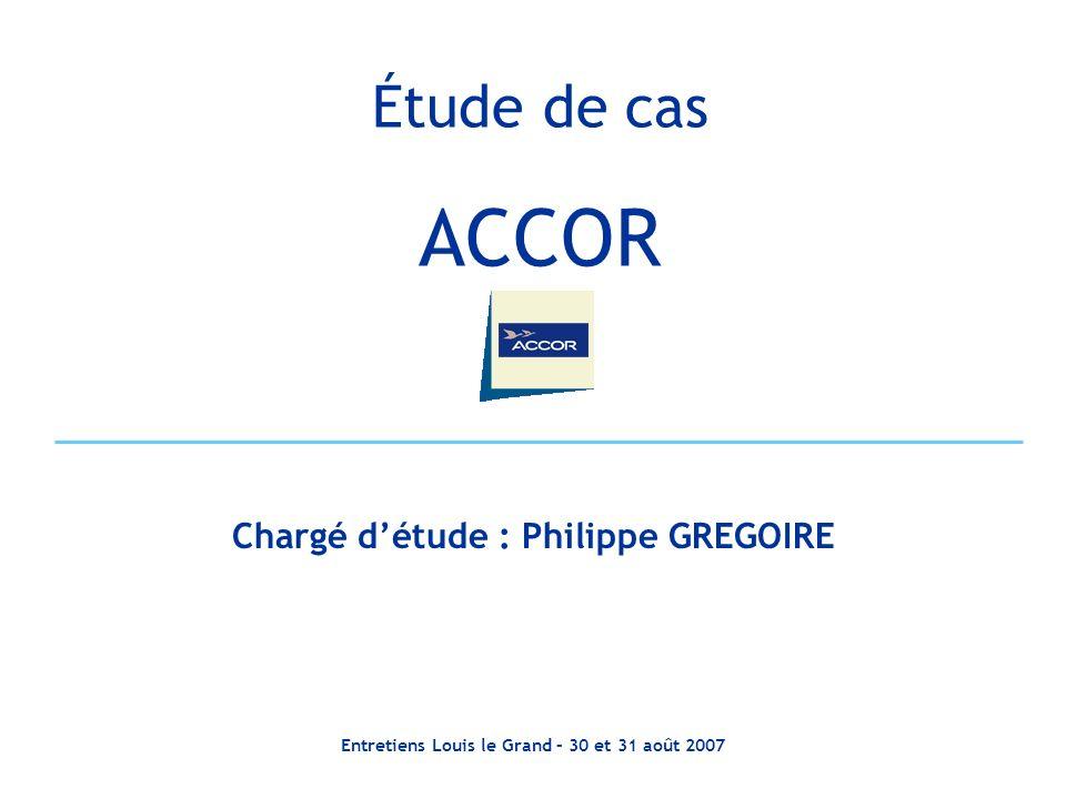 Entretiens Louis le Grand – 30 et 31 août 2007 Étude de cas ACCOR Chargé détude : Philippe GREGOIRE
