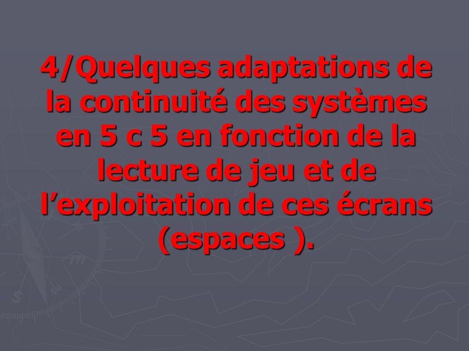 4/Quelques adaptations de la continuité des systèmes en 5 c 5 en fonction de la lecture de jeu et de lexploitation de ces écrans (espaces ).