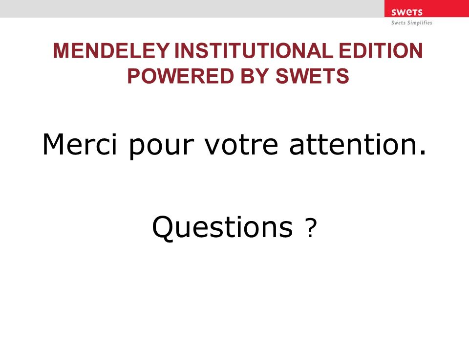 MENDELEY INSTITUTIONAL EDITION POWERED BY SWETS Merci pour votre attention. Questions