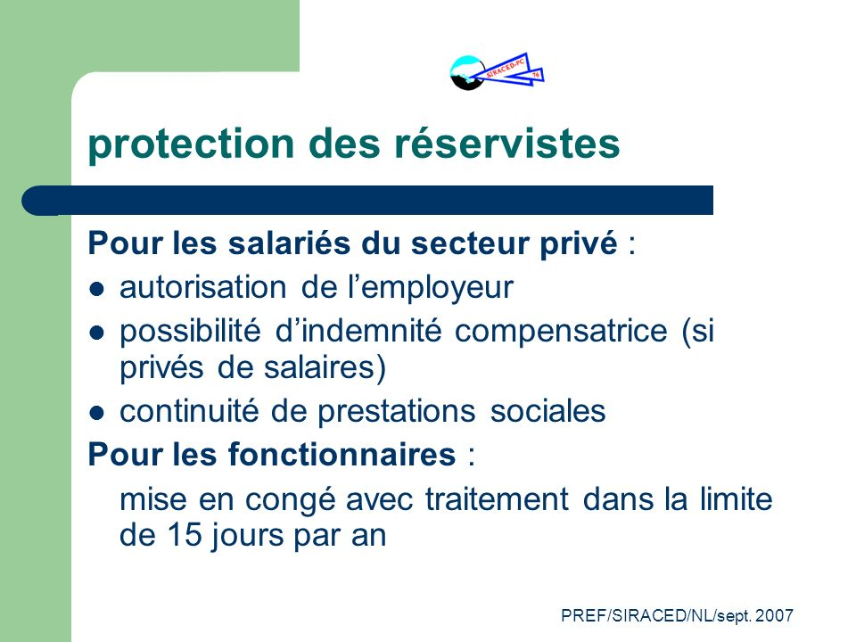 PREF/SIRACED/NL/sept. 2007 protection des réservistes Pour les salariés du secteur privé : autorisation de lemployeur possibilité dindemnité compensat