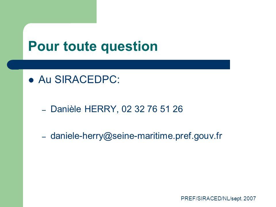 PREF/SIRACED/NL/sept. 2007 Pour toute question Au SIRACEDPC: – Danièle HERRY, 02 32 76 51 26 – daniele-herry@seine-maritime.pref.gouv.fr