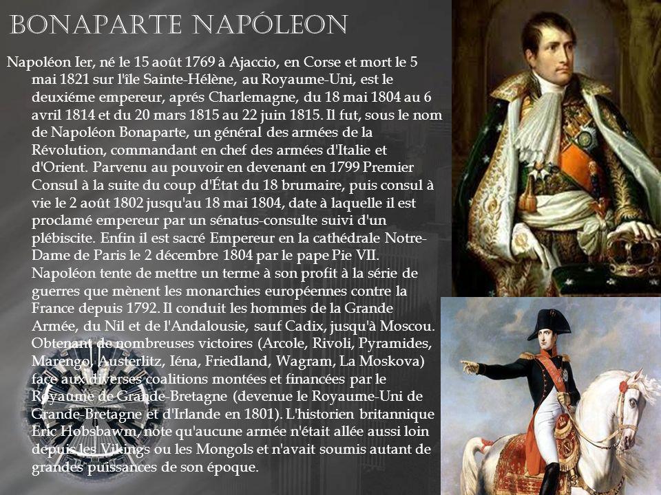 Bonaparte Napóleon Napoléon Ier, né le 15 août 1769 à Ajaccio, en Corse et mort le 5 mai 1821 sur l île Sainte-Hélène, au Royaume-Uni, est le deuxiéme empereur, aprés Charlemagne, du 18 mai 1804 au 6 avril 1814 et du 20 mars 1815 au 22 juin 1815.