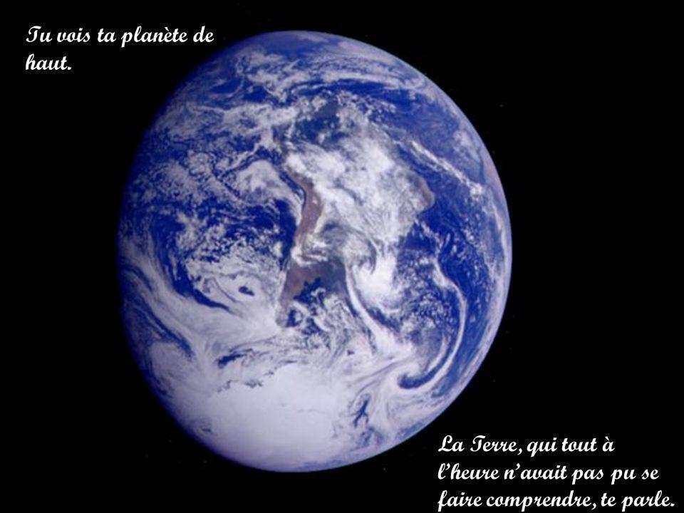 Tu vois ta planète de haut. La Terre, qui tout à lheure navait pas pu se faire comprendre, te parle.