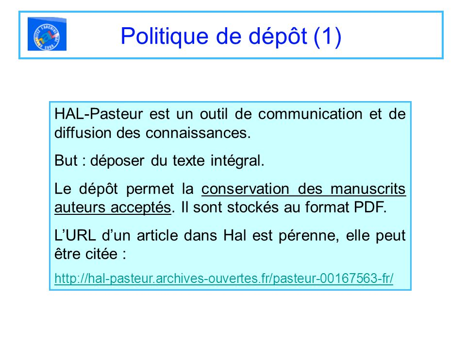Politique de dépôt (1) HAL-Pasteur est un outil de communication et de diffusion des connaissances. But : déposer du texte intégral. Le dépôt permet l
