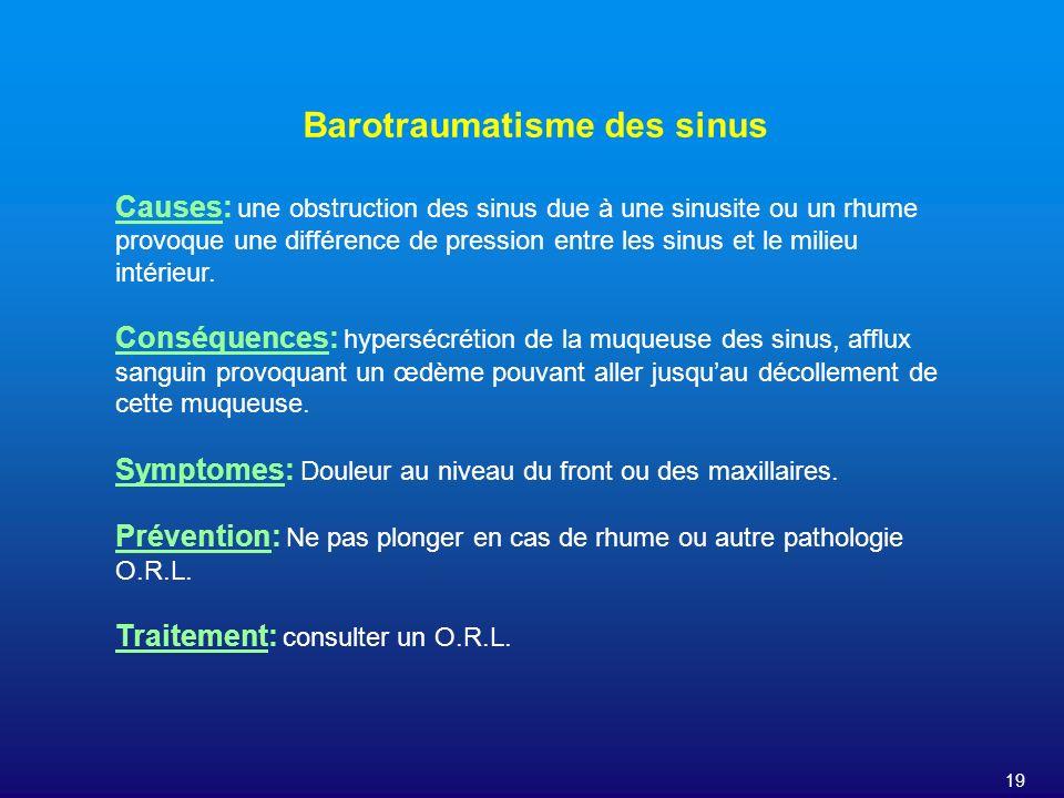 19 Barotraumatisme des sinus Causes: une obstruction des sinus due à une sinusite ou un rhume provoque une différence de pression entre les sinus et l