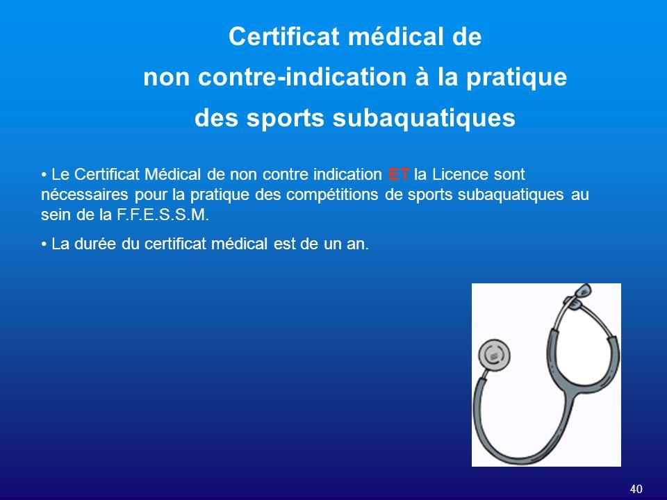40 Certificat médical de non contre-indication à la pratique des sports subaquatiques Le Certificat Médical de non contre indication ET la Licence son