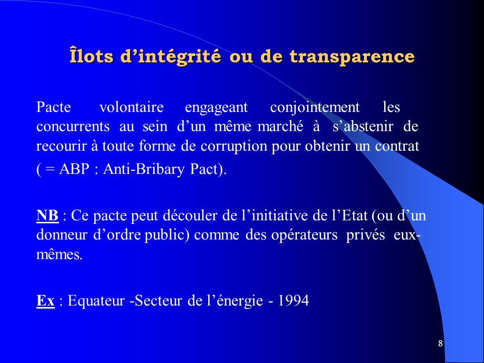 8 Îlots dintégrité ou de transparence Pacte volontaire engageant conjointement les concurrents au sein dun même marché à sabstenir de recourir à toute forme de corruption pour obtenir un contrat ( = ABP : Anti-Bribary Pact).