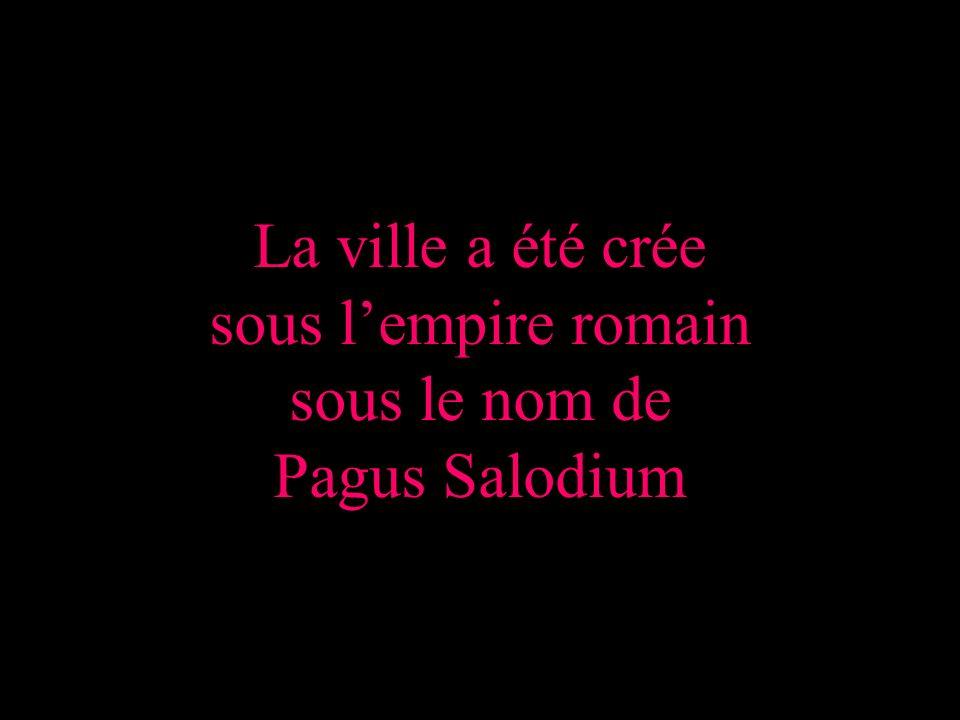 La ville a été crée sous lempire romain sous le nom de Pagus Salodium