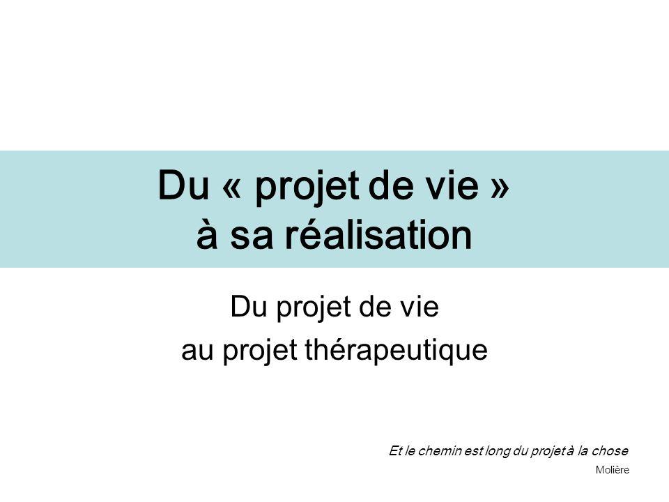Du « projet de vie » à sa réalisation Du projet de vie au projet thérapeutique Et le chemin est long du projet à la chose Molière