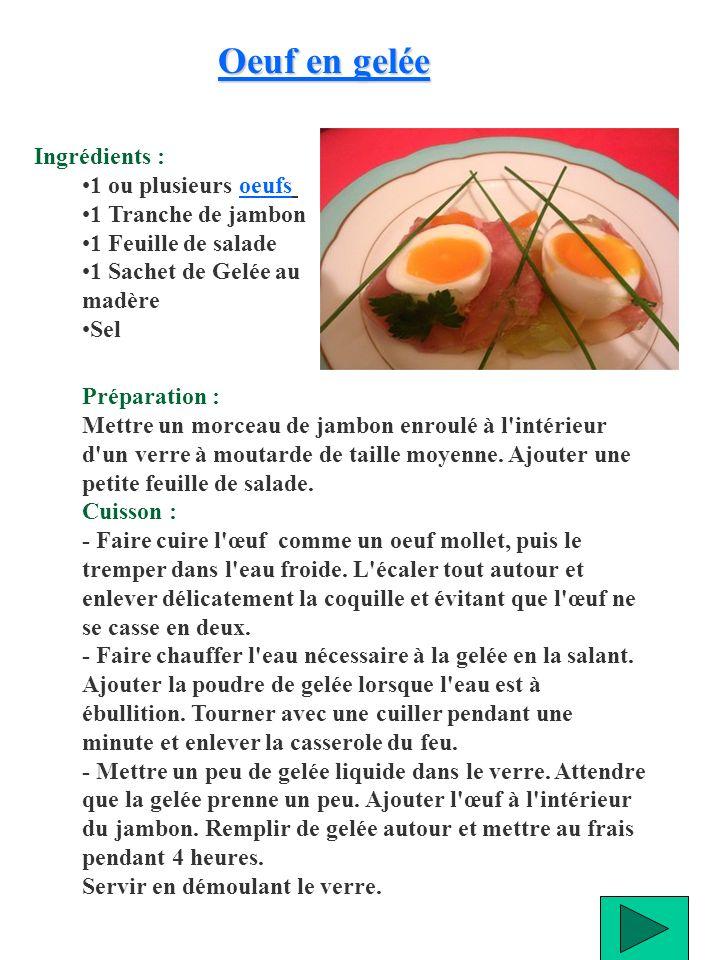 Ingrédients : 1 ou plusieurs oeufs oeufs 1 Tranche de jambon 1 Feuille de salade 1 Sachet de Gelée au madère Sel Oeuf en gelée Oeuf en gelée Préparati