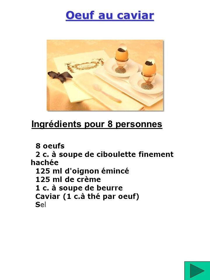 8 oeufs 2 c. à soupe de ciboulette finement hachée 125 ml d'oignon émincé 125 ml de crème 1 c. à soupe de beurre Caviar (1 c.à thé par oeuf) Sel Oeuf