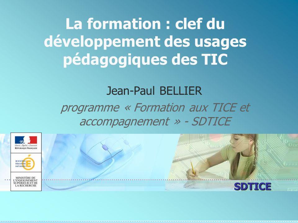 SDTICE La formation : clef du développement des usages pédagogiques des TIC Jean-Paul BELLIER programme « Formation aux TICE et accompagnement » - SDTICE