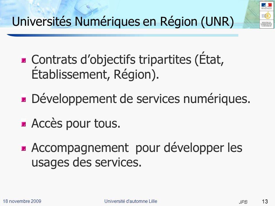 13 JPB Université d automne Lille18 novembre 2009 Universités Numériques en Région (UNR) Contrats dobjectifs tripartites (État, Établissement, Région).