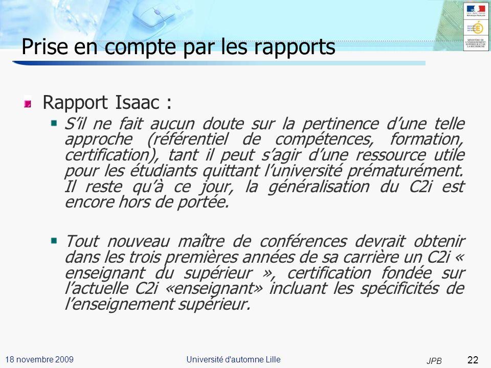 22 JPB Université d automne Lille18 novembre 2009 Prise en compte par les rapports Rapport Isaac : Sil ne fait aucun doute sur la pertinence dune telle approche (référentiel de compétences, formation, certification), tant il peut sagir dune ressource utile pour les étudiants quittant luniversité prématurément.