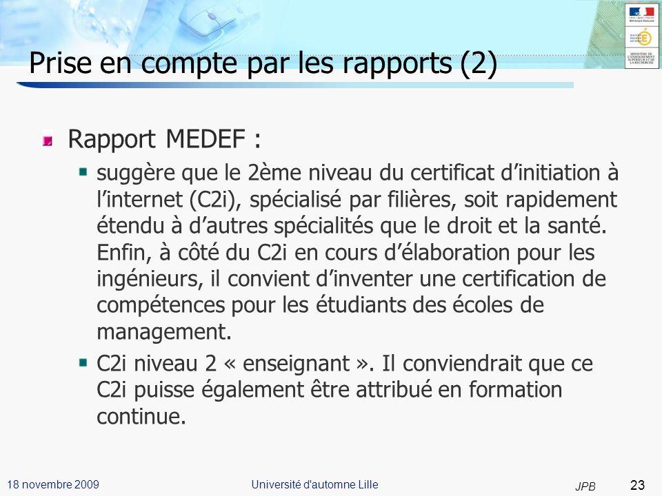 23 JPB Université d automne Lille18 novembre 2009 Prise en compte par les rapports (2) Rapport MEDEF : suggère que le 2ème niveau du certificat dinitiation à linternet (C2i), spécialisé par filières, soit rapidement étendu à dautres spécialités que le droit et la santé.