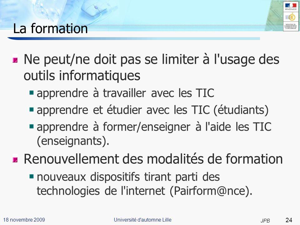 24 JPB Université d automne Lille18 novembre 2009 La formation Ne peut/ne doit pas se limiter à l usage des outils informatiques apprendre à travailler avec les TIC apprendre et étudier avec les TIC (étudiants) apprendre à former/enseigner à l aide les TIC (enseignants).