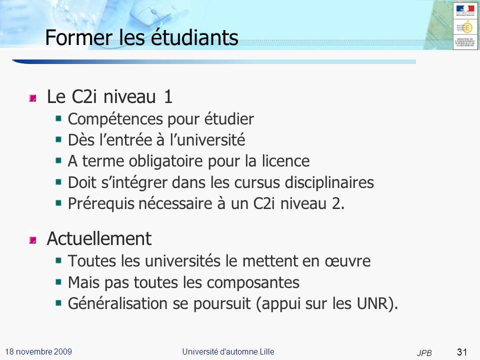 31 JPB Université d automne Lille18 novembre 2009 Former les étudiants Le C2i niveau 1 Compétences pour étudier Dès lentrée à luniversité A terme obligatoire pour la licence Doit sintégrer dans les cursus disciplinaires Prérequis nécessaire à un C2i niveau 2.