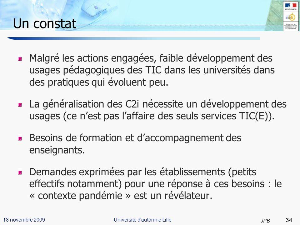 34 JPB Université d automne Lille18 novembre 2009 Un constat Malgré les actions engagées, faible développement des usages pédagogiques des TIC dans les universités dans des pratiques qui évoluent peu.