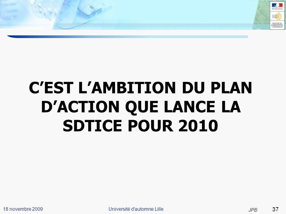 37 JPB Université d automne Lille18 novembre 2009 CEST LAMBITION DU PLAN DACTION QUE LANCE LA SDTICE POUR 2010 37