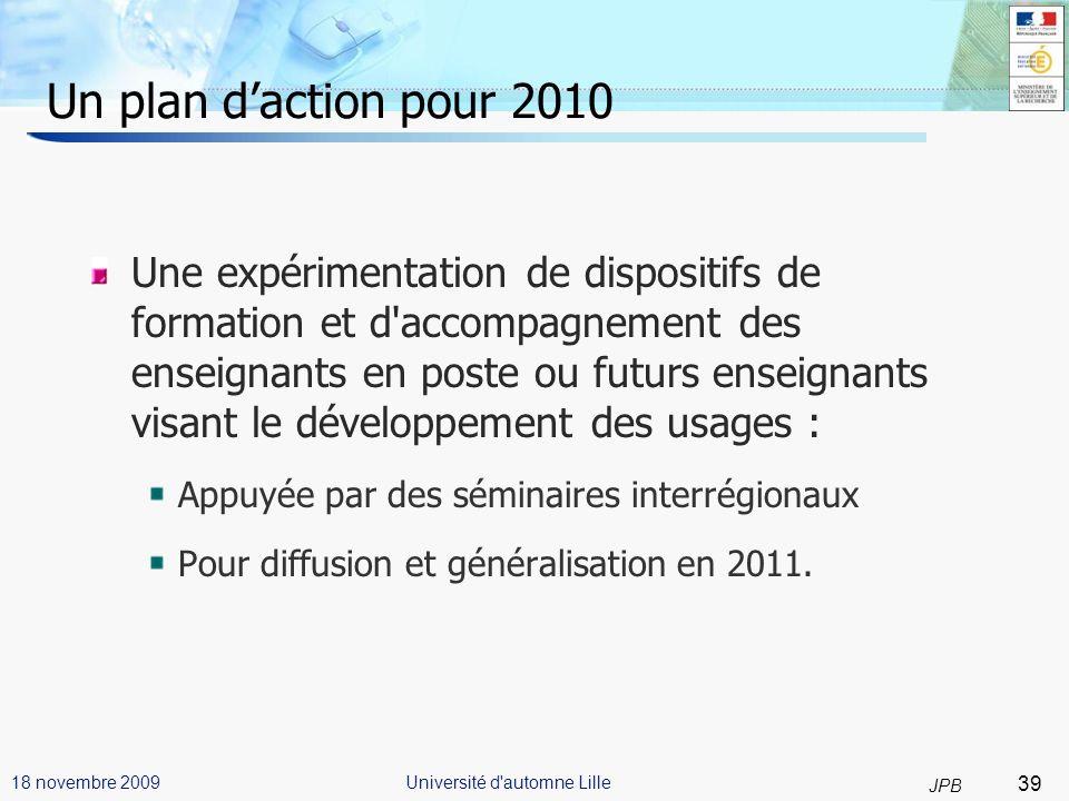 39 JPB Université d automne Lille18 novembre 2009 Un plan daction pour 2010 Une expérimentation de dispositifs de formation et d accompagnement des enseignants en poste ou futurs enseignants visant le développement des usages : Appuyée par des séminaires interrégionaux Pour diffusion et généralisation en 2011.