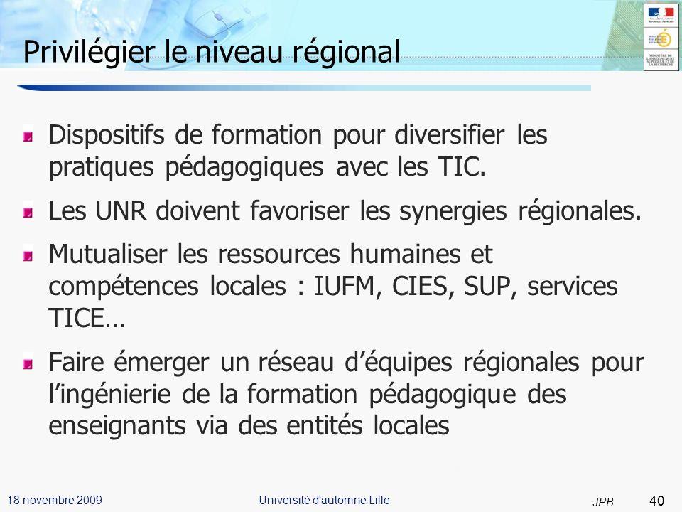 40 JPB Université d automne Lille18 novembre 2009 Privilégier le niveau régional Dispositifs de formation pour diversifier les pratiques pédagogiques avec les TIC.