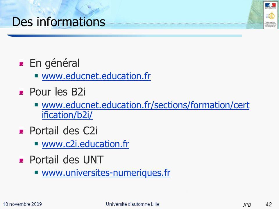 42 JPB Université d automne Lille18 novembre 2009 Des informations En général www.educnet.education.fr Pour les B2i www.educnet.education.fr/sections/formation/cert ification/b2i/ Portail des C2i www.c2i.education.fr Portail des UNT www.universites-numeriques.fr 42