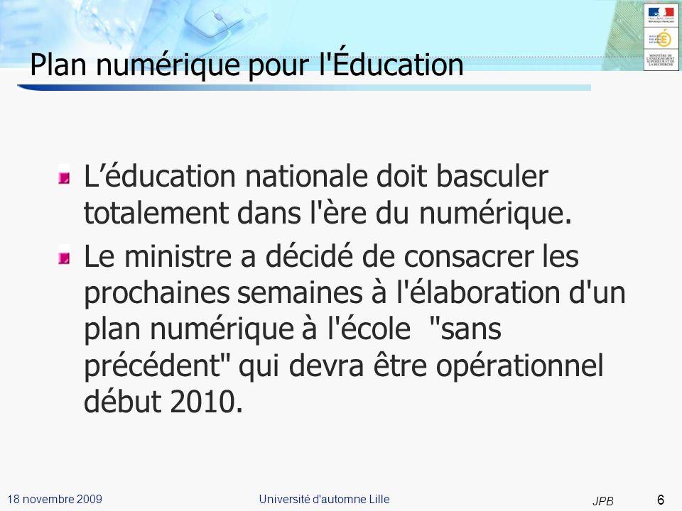 7 JPB Université d automne Lille18 novembre 2009 Plan numérique pour l Éducation (2) Quatre volets sont prévus : Équipement, infrastructures, ENT Formation, accompagnement Maintenance Contenus pédagogiques numériques.
