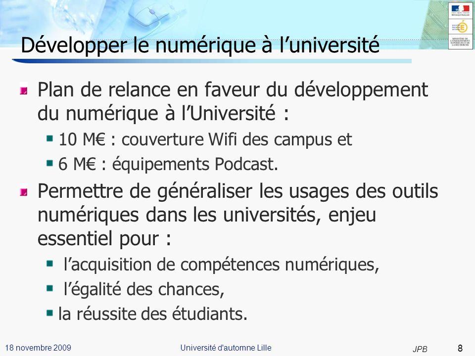 9 JPB Université d automne Lille18 novembre 2009 11/03/09 Développer le numérique à luniversité (2) Comment intégrer le numérique dans la politique des universités : 100% des documents pédagogiques pour 100% des étudiants le C2i niveau 1 : obligatoire dans les premières années du cursus universitaire.