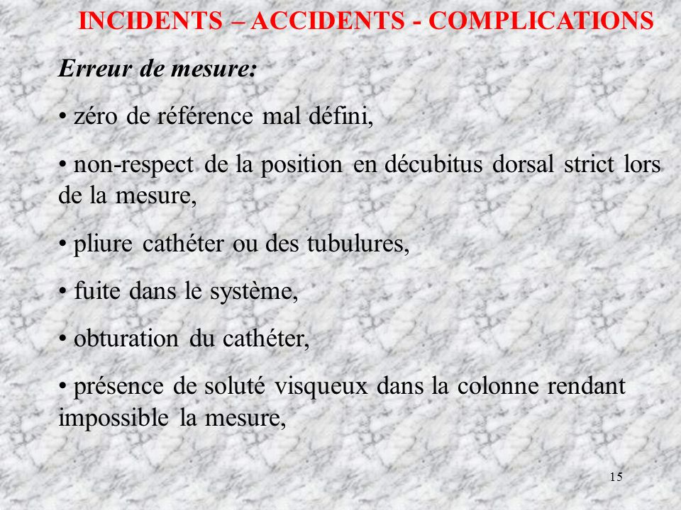 15 INCIDENTS – ACCIDENTS - COMPLICATIONS Erreur de mesure: zéro de référence mal défini, non-respect de la position en décubitus dorsal strict lors de