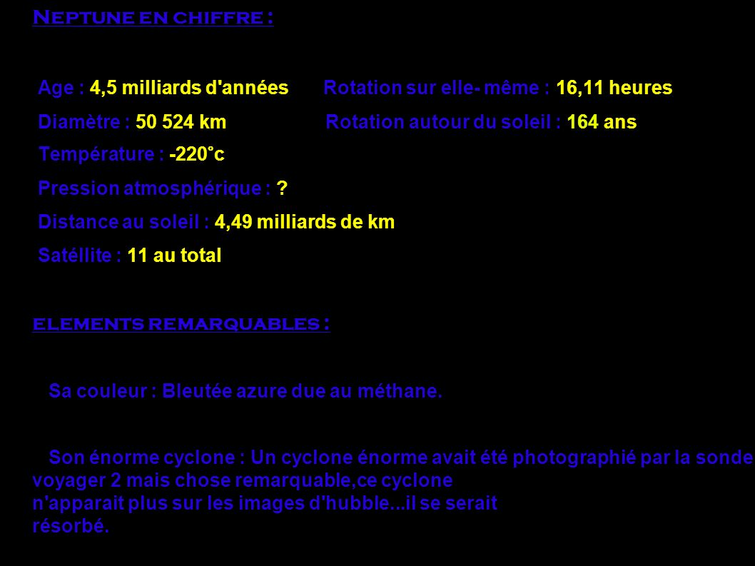 Neptune en chiffre : Age : 4,5 milliards d'années Rotation sur elle- même : 16,11 heures Diamètre : 50 524 km Rotation autour du soleil : 164 ans Temp
